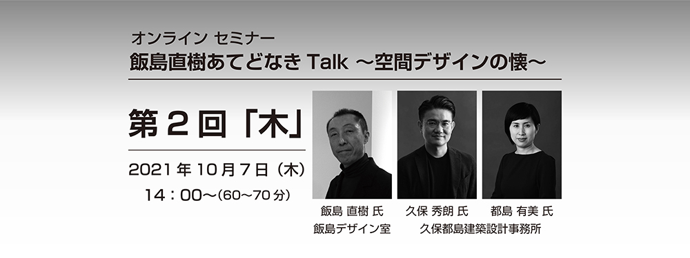 オンラインセミナー第2回「飯島直樹あてどなきTalk〜空間デザインの懐〜」開催のご案内