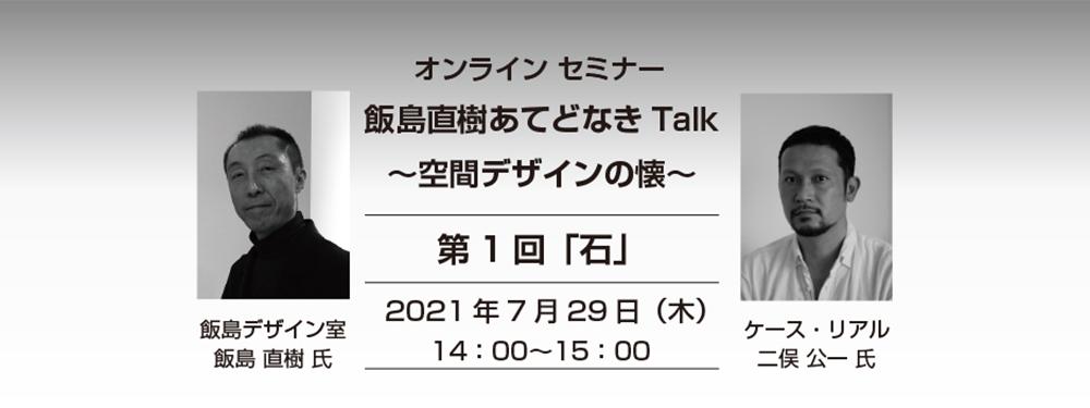 オンラインセミナー「飯島直樹あてどなきTalk〜空間デザインの懐〜」開催のご案内
